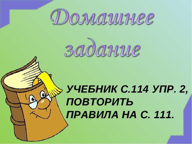 УЧЕБНИК С.114 УПР. 2, ПОВТОРИТЬ ПРАВИЛА НА С. 111.