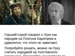Горький порой говорил о Луке как пародии на Платона Каратаева и удивлялся, ч