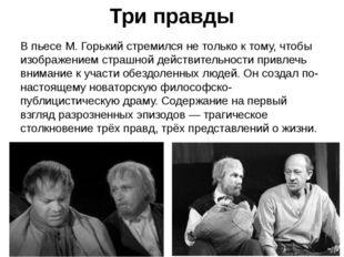 Три правды В пьесе М. Горький стремился не только к тому, чтобы изображением