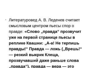 Литературовед А. В. Леденев считает смысловым центром пьесы спор о правде: «