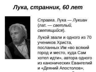 Лука, странник, 60 лет Справка. Лука — Лукиан (лат. — светлый, светящийся). Л