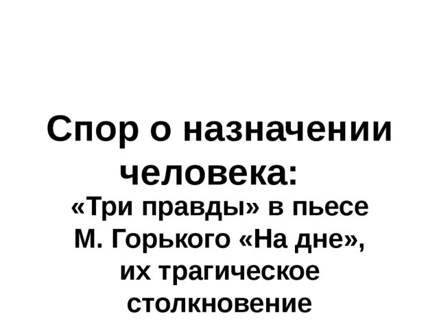 Спор о назначении человека: «Три правды» в пьесе М. Горького «На дне», их тра...