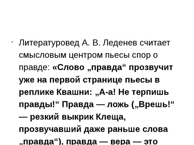 Литературовед А. В. Леденев считает смысловым центром пьесы спор о правде: «...