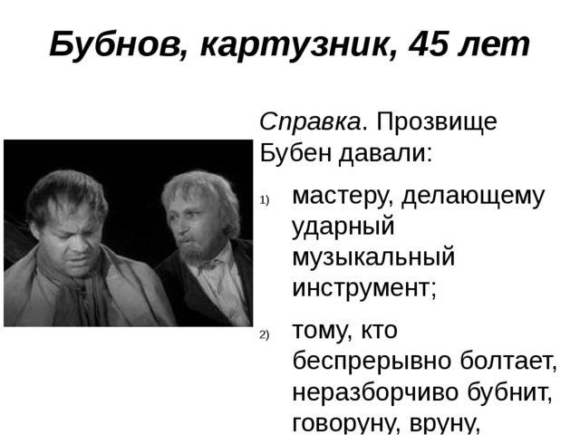 Бубнов, картузник, 45 лет Справка. Прозвище Бубен давали: мастеру, делающему...