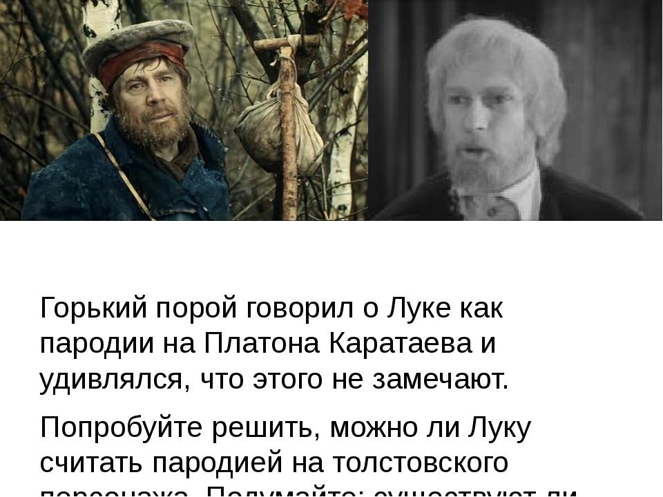 Горький порой говорил о Луке как пародии на Платона Каратаева и удивлялся, ч...