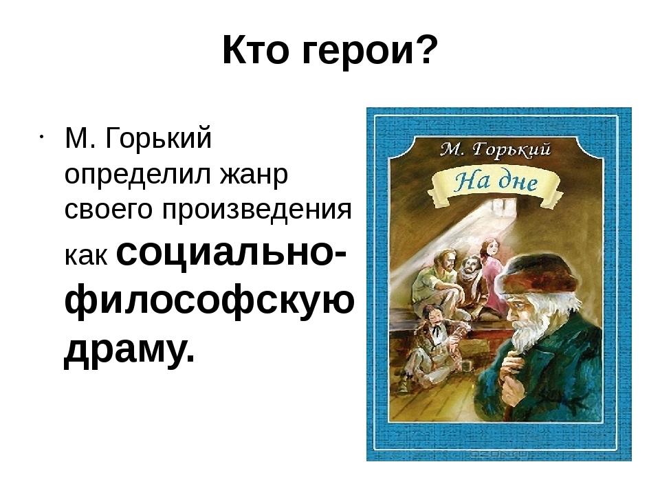 Кто герои? М. Горький определил жанр своего произведения как социально-филосо...