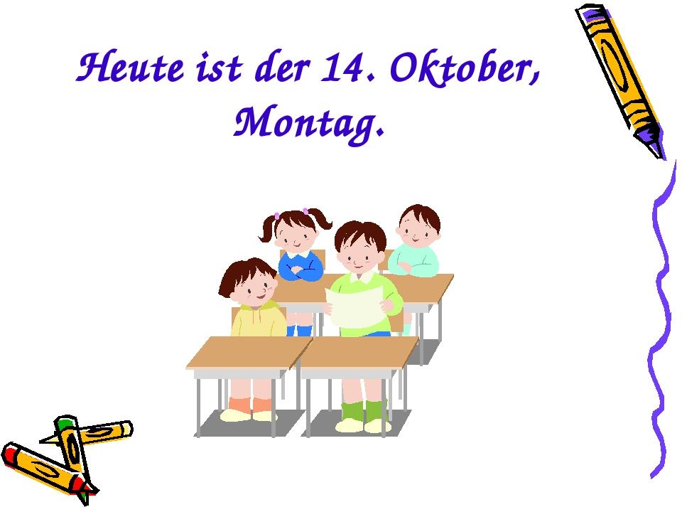 Heute ist der 14. Oktober, Montag.