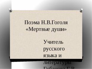 Поэма Н.В.Гоголя «Мертвые души» Учитель русского языка и литературы Губанова