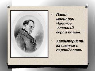 Павел Иванович Чичиков -главный герой поэмы. Характеристика дается в первой г