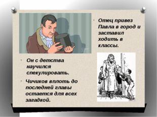 Отец привез Павла в город и заставил ходить в классы. Чичиков вплоть до после