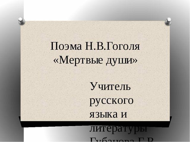 Поэма Н.В.Гоголя «Мертвые души» Учитель русского языка и литературы Губанова...