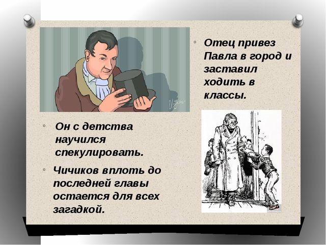 Отец привез Павла в город и заставил ходить в классы. Чичиков вплоть до после...
