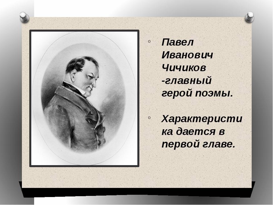 Павел Иванович Чичиков -главный герой поэмы. Характеристика дается в первой г...