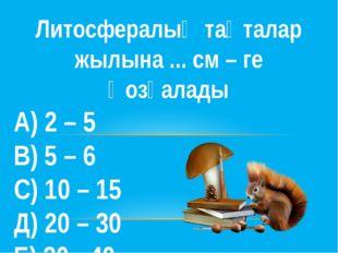 Литосфералық тақталар жылына ... см – ге қозғалады А) 2 – 5 В) 5 – 6 С) 10 –