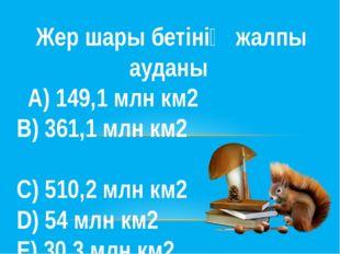 Жер шары бетінің жалпы ауданы А) 149,1 млн км2  В) 361,1 млн км2 С) 510,2