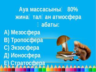 Ауа массасының 80% жинақталған атмосфера қабаты: А) Мезосфера В) Тропосфера С