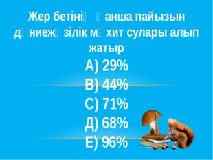 Жер бетінің қанша пайызын дүниежүзілік мұхит сулары алып жатыр А) 29% В) 44%