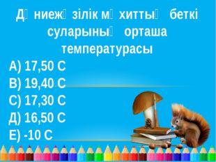 Дүниежүзілік мұхиттың беткі суларының орташа температурасы А) 17,50 С В) 19,4