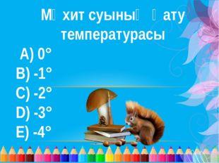 Мұхит суының қату температурасы А) 0°  В) -1° С) -2° D) -3° Е) -4°