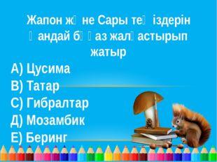 Жапон және Сары теңіздерін қандай бұғаз жалғастырып жатыр А) Цусима В) Татар