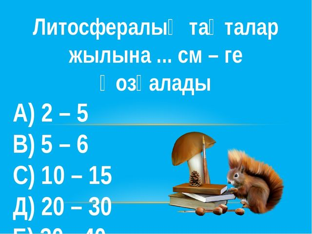 Литосфералық тақталар жылына ... см – ге қозғалады А) 2 – 5 В) 5 – 6 С) 10 –...