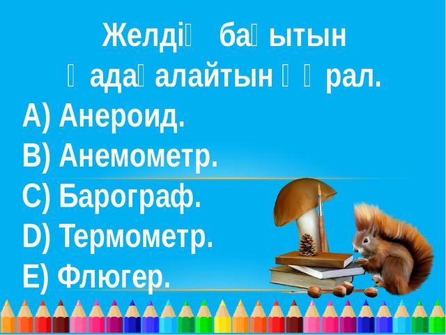 Желдің бағытын қадағалайтын құрал. A) Анероид. B) Анемометр. C) Барограф. D)...