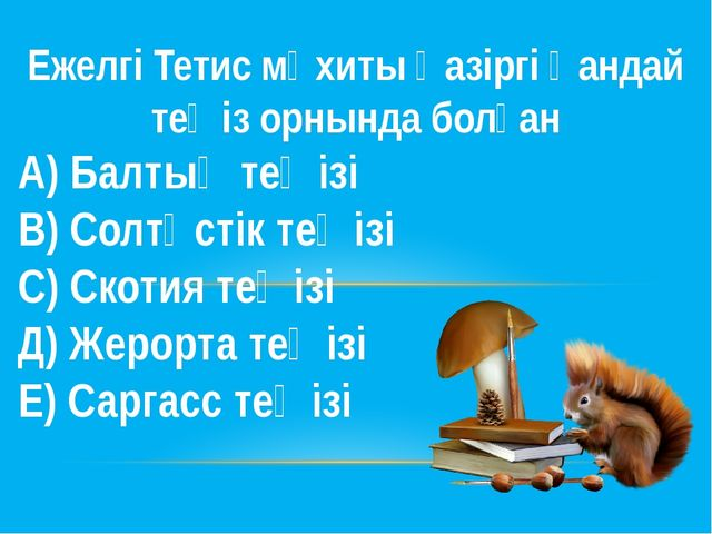 Ежелгі Тетис мұхиты қазіргі қандай теңіз орнында болған А) Балтық теңізі В) С...
