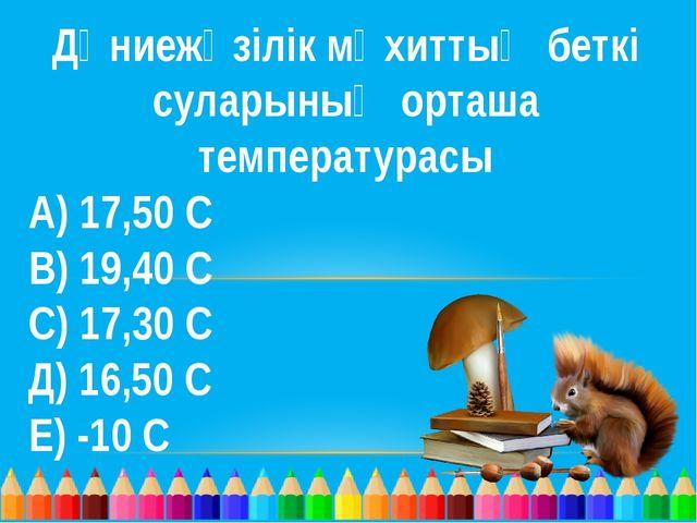 Дүниежүзілік мұхиттың беткі суларының орташа температурасы А) 17,50 С В) 19,4...
