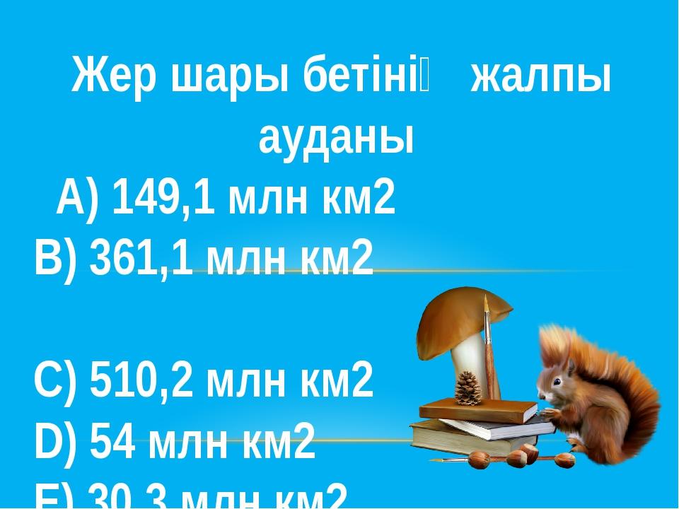 Жер шары бетінің жалпы ауданы А) 149,1 млн км2  В) 361,1 млн км2 С) 510,2...