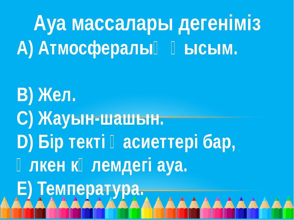 Ауа массалары дегеніміз А) Атмосфералық қысым. В) Жел. С) Жауын-шашын. D)...