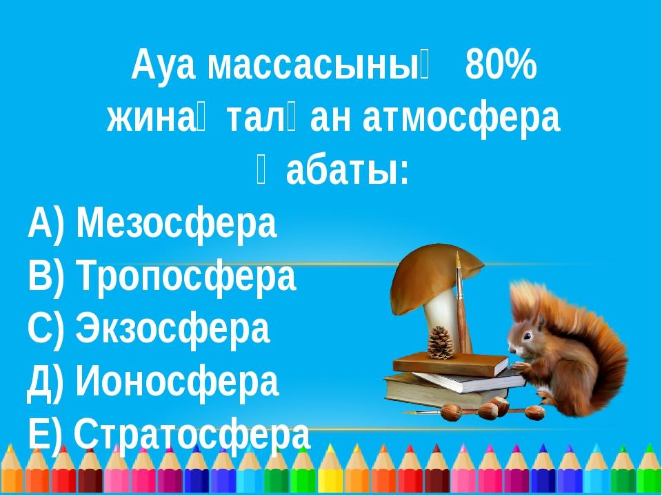 Ауа массасының 80% жинақталған атмосфера қабаты: А) Мезосфера В) Тропосфера С...