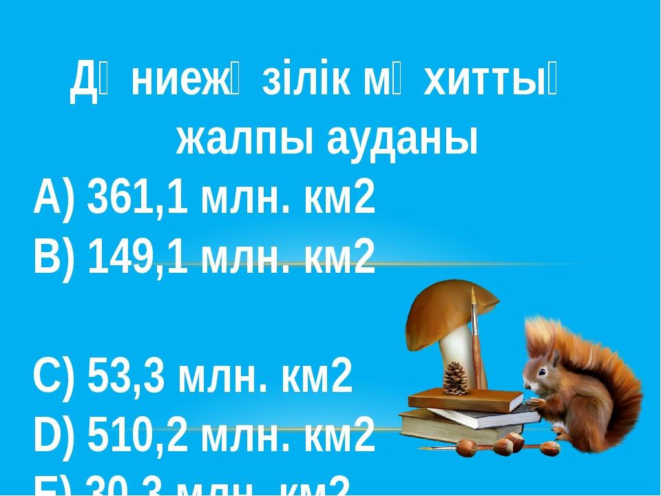 Дүниежүзілік мұхиттың жалпы ауданы А) 361,1 млн. км2 В) 149,1 млн. км2 С) 5...