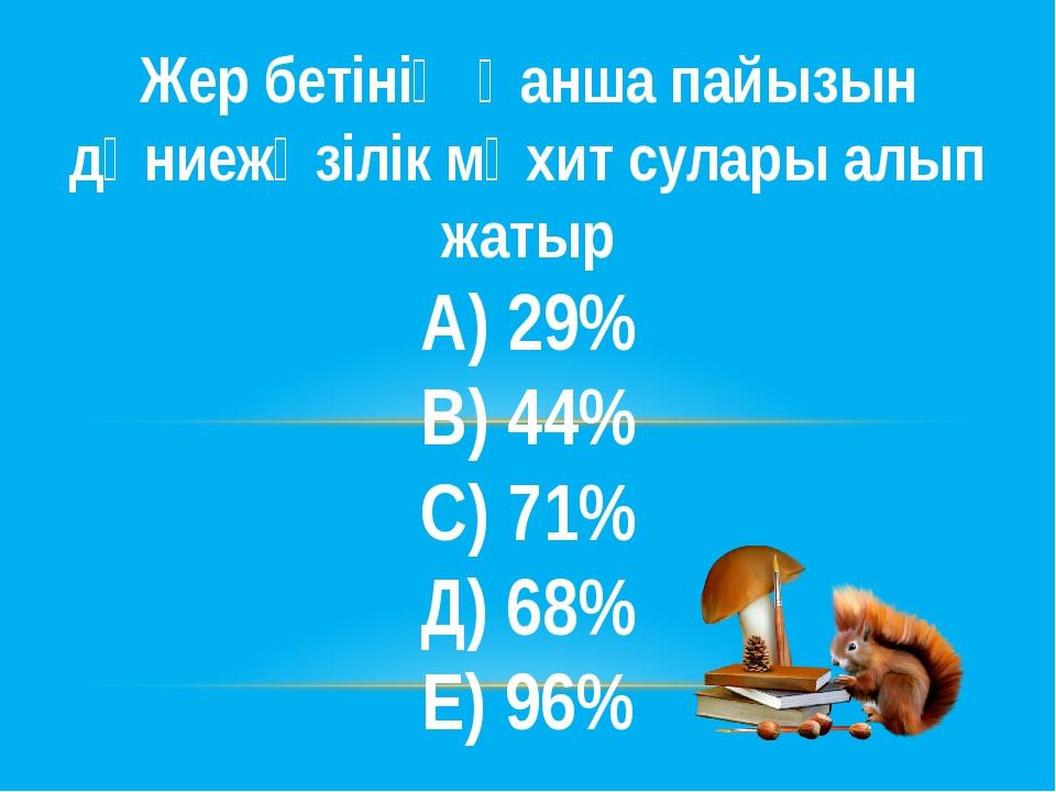 Жер бетінің қанша пайызын дүниежүзілік мұхит сулары алып жатыр А) 29% В) 44%...