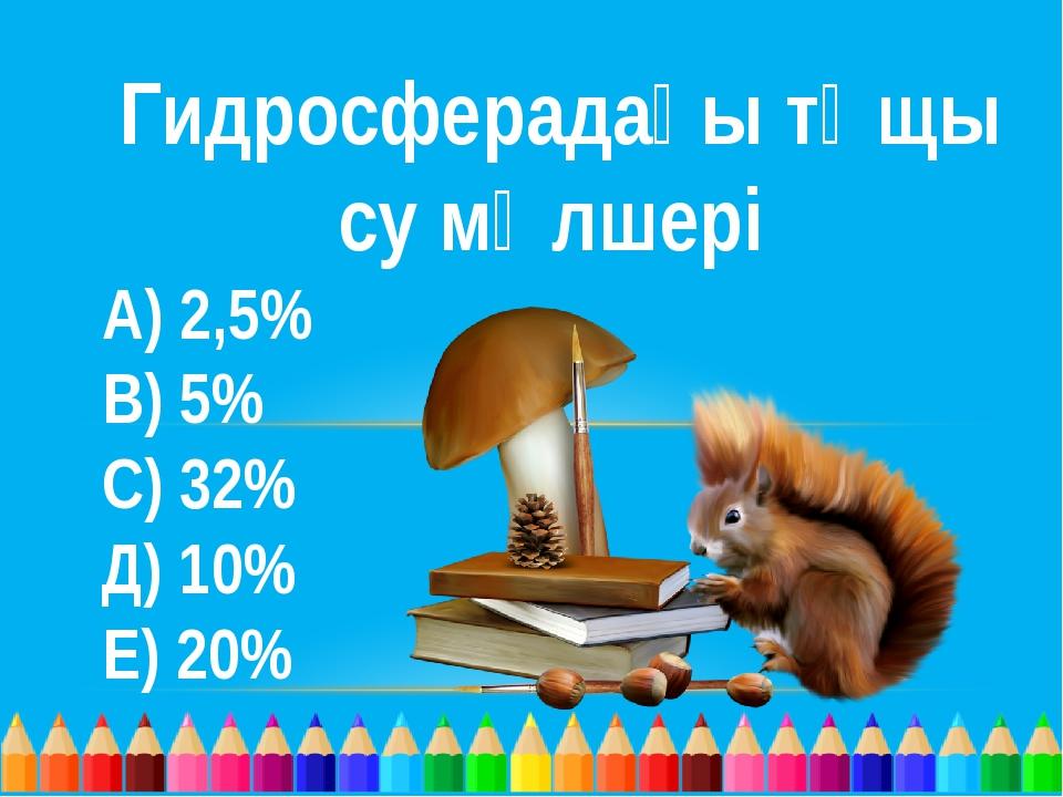 Гидросферадағы тұщы су мөлшері А) 2,5% В) 5% С) 32%  Д) 10% Е) 20%