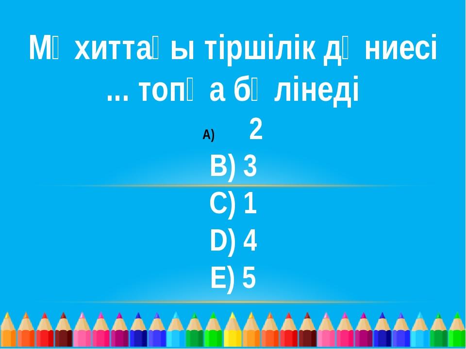 Мұхиттағы тіршілік дүниесі ... топқа бөлінеді 2 B) 3 C) 1 D) 4 E) 5