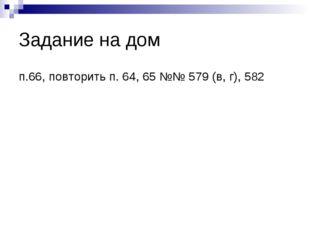 Задание на дом п.66, повторить п. 64, 65 №№ 579 (в, г), 582