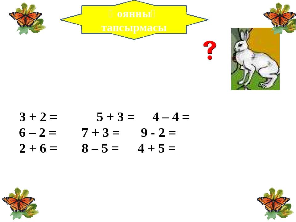 3 + 2 =  5 + 3 =4 – 4 = 6 – 2 = 7 + 3 = 9 - 2 =  2 + 6 = 8 – 5 =...