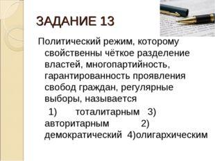 ЗАДАНИЕ 13 Политический режим, которому свойственны чёткое разделение властей