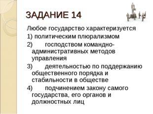 ЗАДАНИЕ 14 Любое государство характеризуется 1) политическим плюрализмом 2)