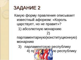 ЗАДАНИЕ 2 Какую форму правления описывает известный афоризм: «Король царствуе