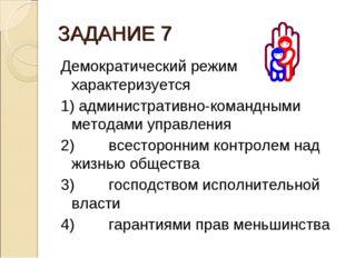 ЗАДАНИЕ 7 Демократический режим характеризуется 1) административно-командными