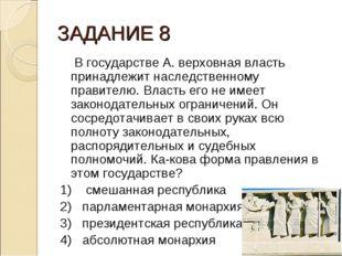 ЗАДАНИЕ 8 В государстве А. верховная власть принадлежит наследственному прави