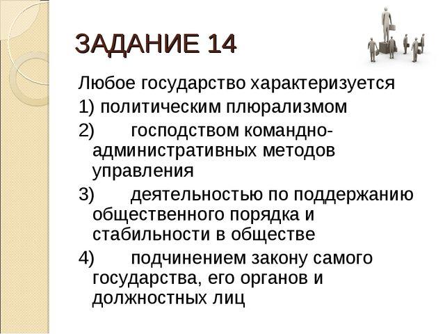 ЗАДАНИЕ 14 Любое государство характеризуется 1) политическим плюрализмом 2)...