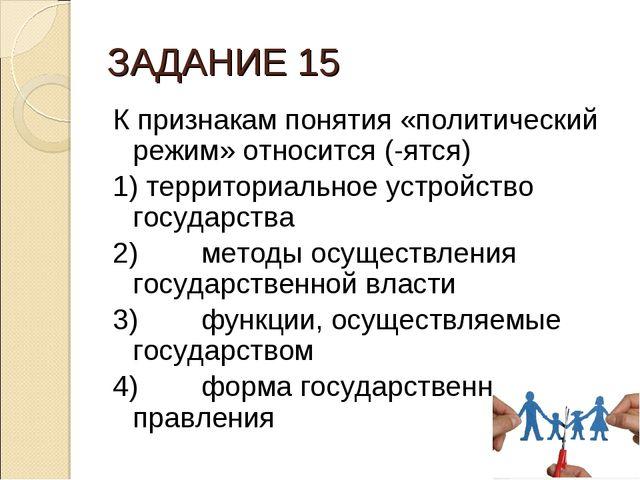 ЗАДАНИЕ 15 К признакам понятия «политический режим» относится (-ятся) 1) терр...
