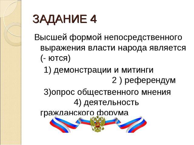ЗАДАНИЕ 4 Высшей формой непосредственного выражения власти народа является (-...