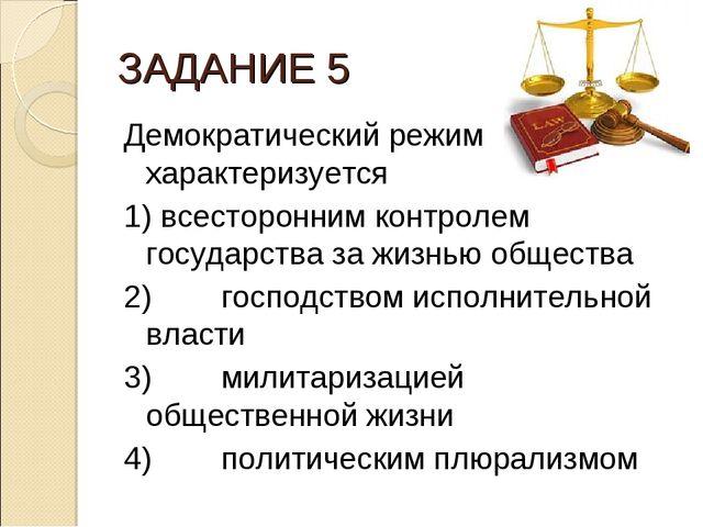 ЗАДАНИЕ 5 Демократический режим характеризуется 1) всесторонним контролем гос...