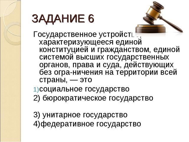 ЗАДАНИЕ 6 Государственное устройство, характеризующееся единой конституцией и...