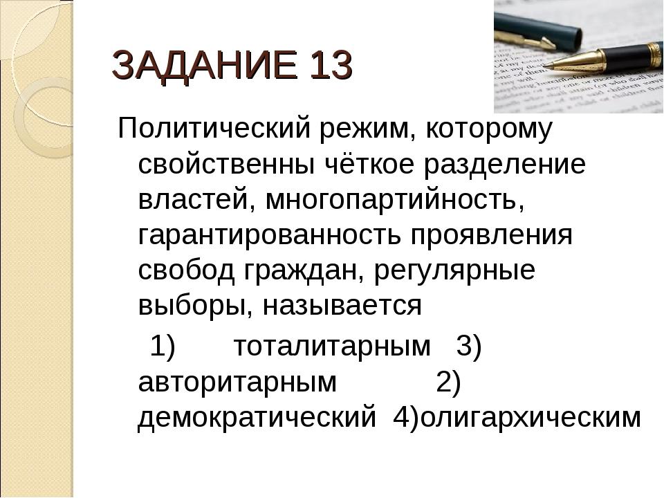 ЗАДАНИЕ 13 Политический режим, которому свойственны чёткое разделение властей...