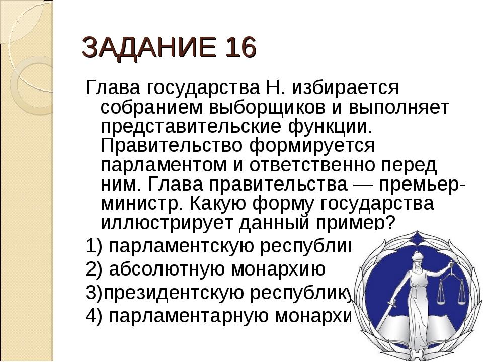 ЗАДАНИЕ 16 Глава государства Н. избирается собранием выборщиков и выполняет п...