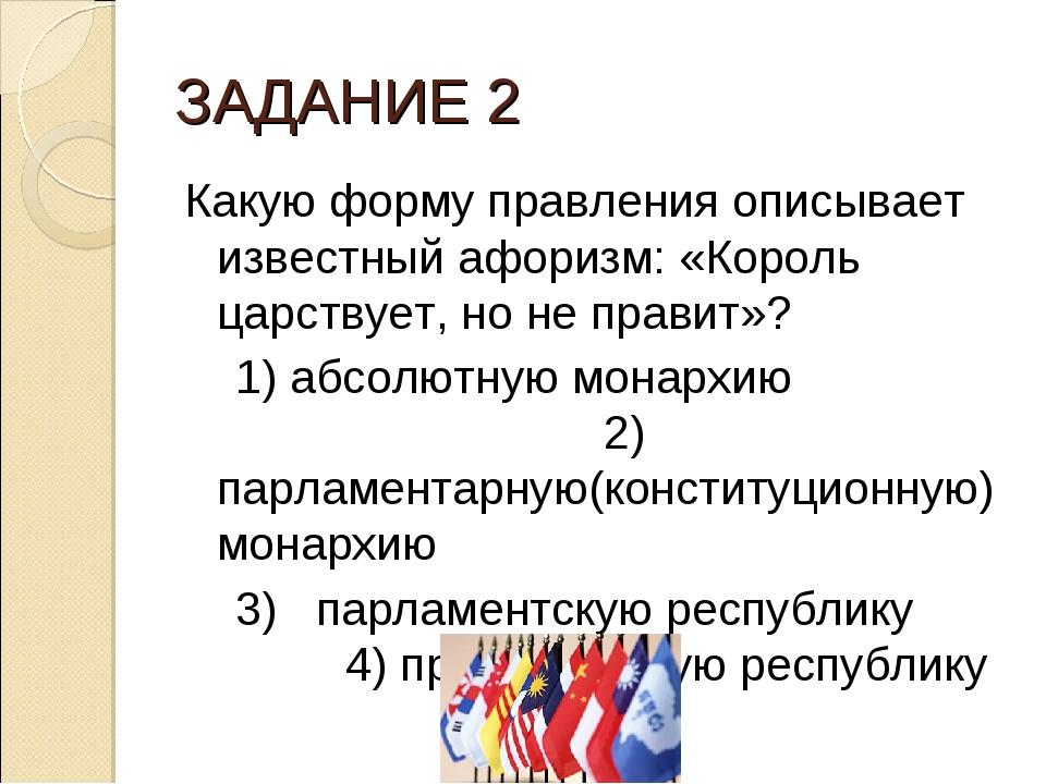 ЗАДАНИЕ 2 Какую форму правления описывает известный афоризм: «Король царствуе...